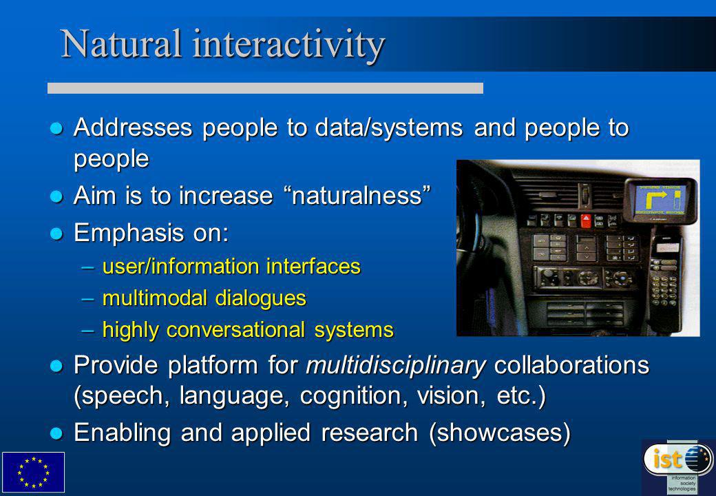 Natural interactivity Addresses people to data/systems and people to people Addresses people to data/systems and people to people Aim is to increase naturalness Aim is to increase naturalness Emphasis on: Emphasis on: –user/information interfaces –multimodal dialogues –highly conversational systems Provide platform for multidisciplinary collaborations (speech, language, cognition, vision, etc.) Provide platform for multidisciplinary collaborations (speech, language, cognition, vision, etc.) Enabling and applied research (showcases) Enabling and applied research (showcases)