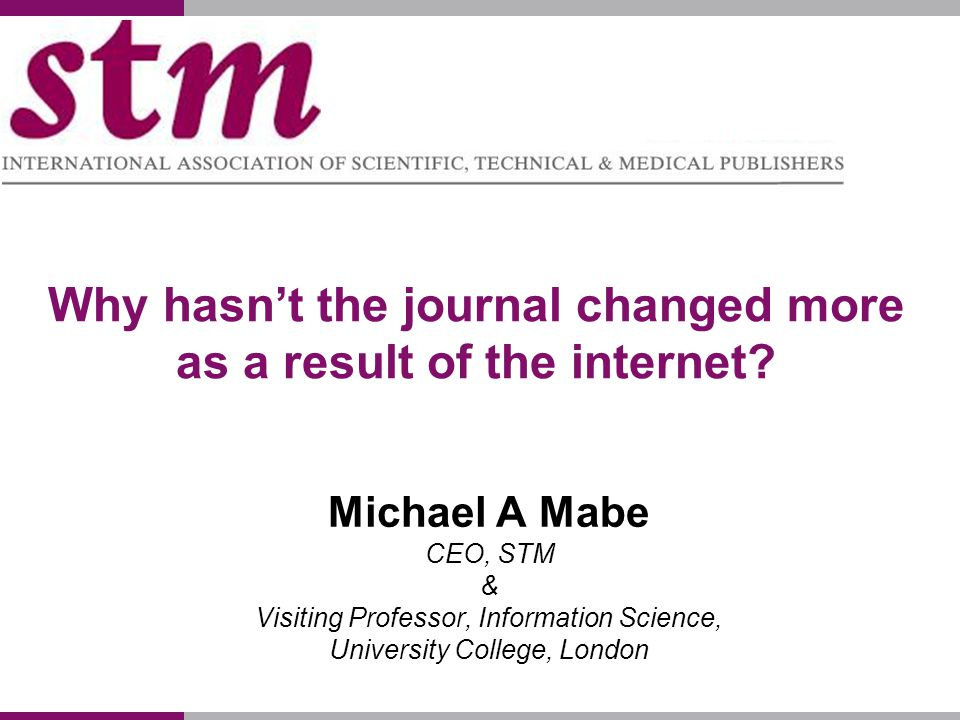 Why hasnt the journal changed more as a result of the internet? Michael A Mabe CEO, STM & Visiting Professor, Information Science, University College,