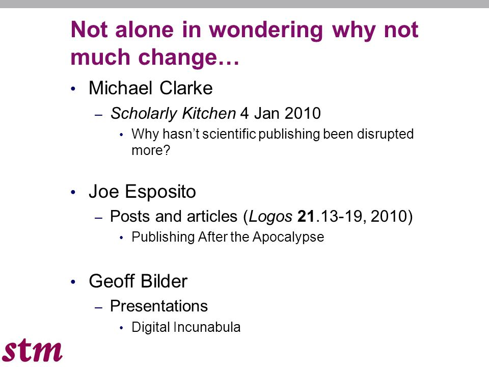 Not alone in wondering why not much change… Michael Clarke – Scholarly Kitchen 4 Jan 2010 Why hasnt scientific publishing been disrupted more? Joe Esp