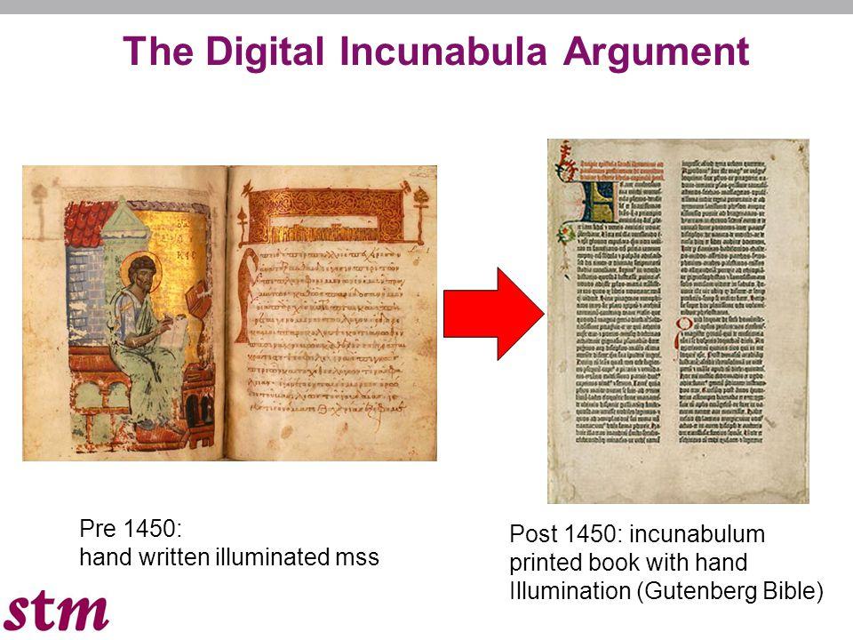Pre 1450: hand written illuminated mss Post 1450: incunabulum printed book with hand Illumination (Gutenberg Bible) The Digital Incunabula Argument
