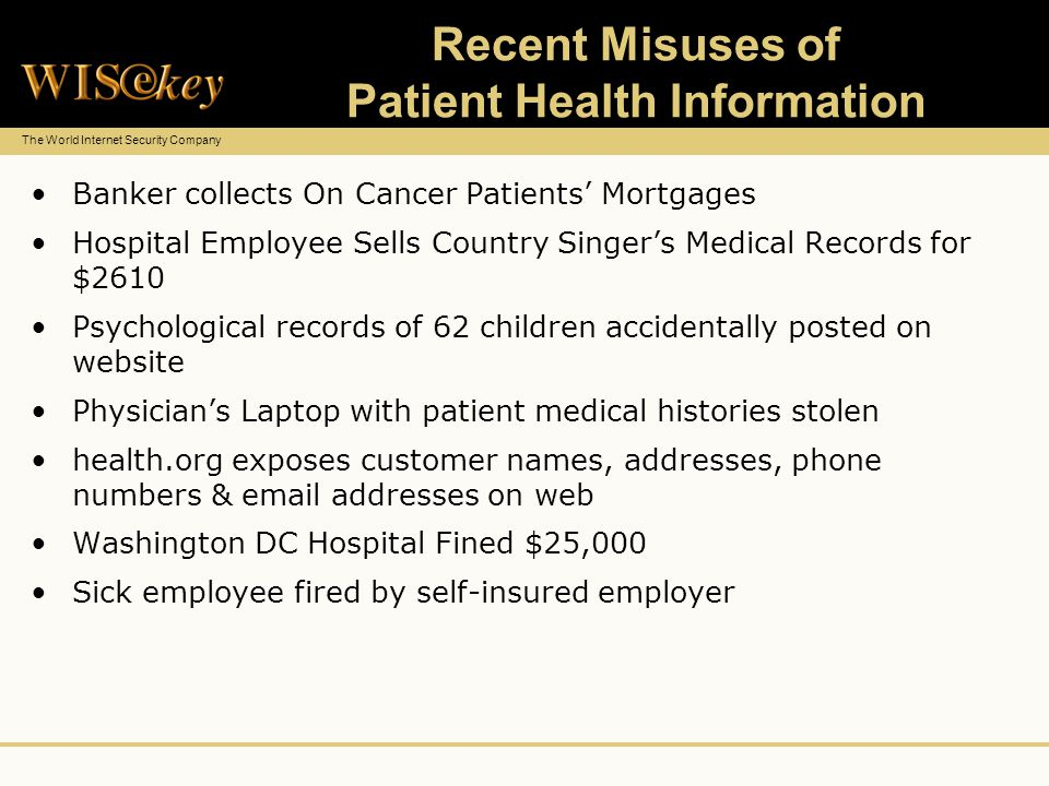 The World Internet Security Company Recent Misuses of Patient Health Information Banker collects On Cancer Patients Mortgages Hospital Employee Sells Country Singers Medical Records for $2610 Psychological records of 62 children accidentally posted on website Physicians Laptop with patient medical histories stolen health.org exposes customer names, addresses, phone numbers & email addresses on web Washington DC Hospital Fined $25,000 Sick employee fired by self-insured employer