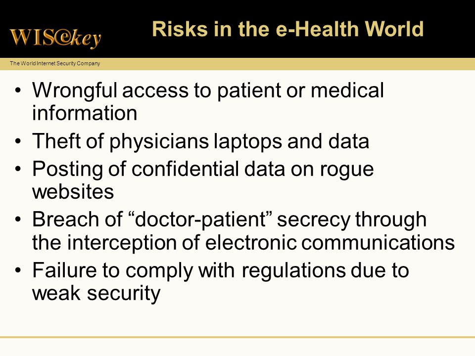 The World Internet Security Company Risks in the e-Health World Wrongful access to patient or medical information Theft of physicians laptops and data Posting of confidential data on rogue websites Breach of doctor-patient secrecy through the interception of electronic communications Failure to comply with regulations due to weak security