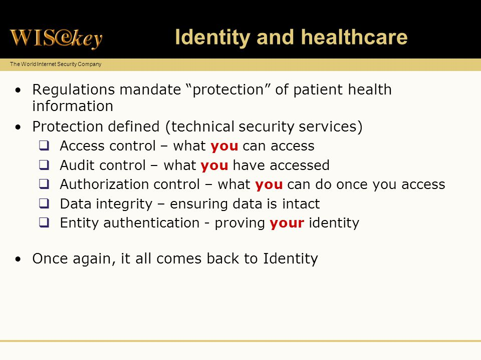 The World Internet Security Company Identity and healthcare Regulations mandate protection of patient health information Protection defined (technical security services) Access control – what you can access Audit control – what you have accessed Authorization control – what you can do once you access Data integrity – ensuring data is intact Entity authentication - proving your identity Once again, it all comes back to Identity