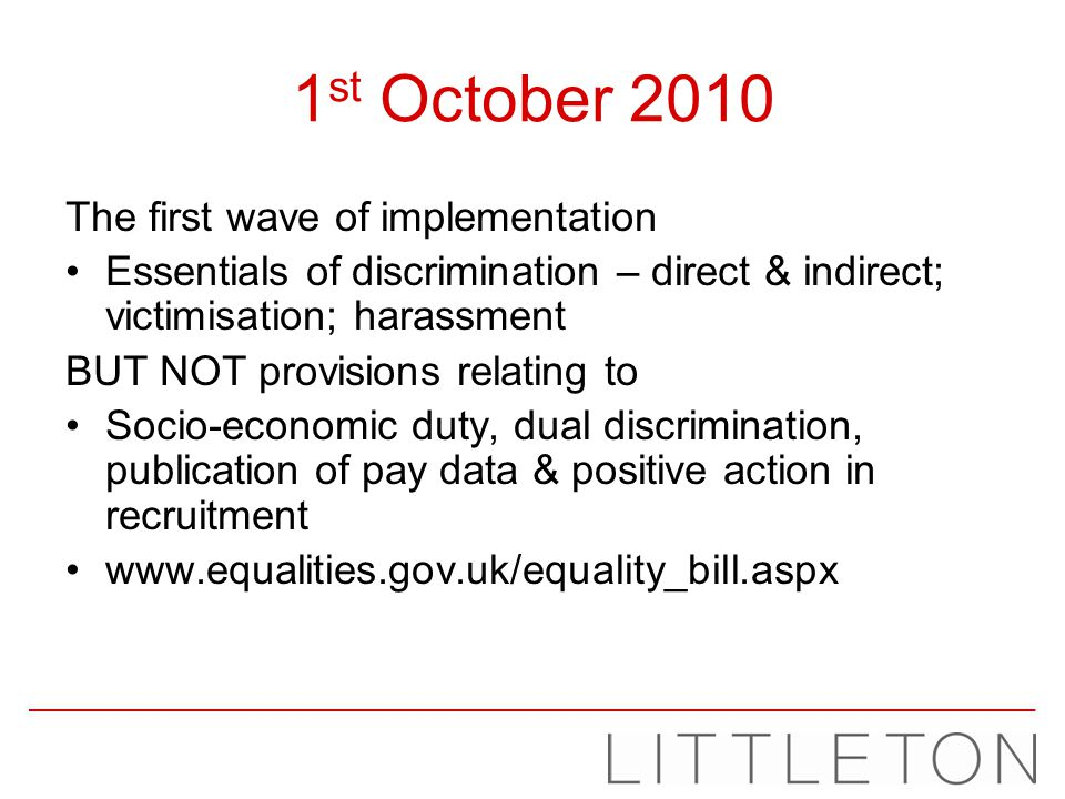 1 st October 2010 The first wave of implementation Essentials of discrimination – direct & indirect; victimisation; harassment BUT NOT provisions rela