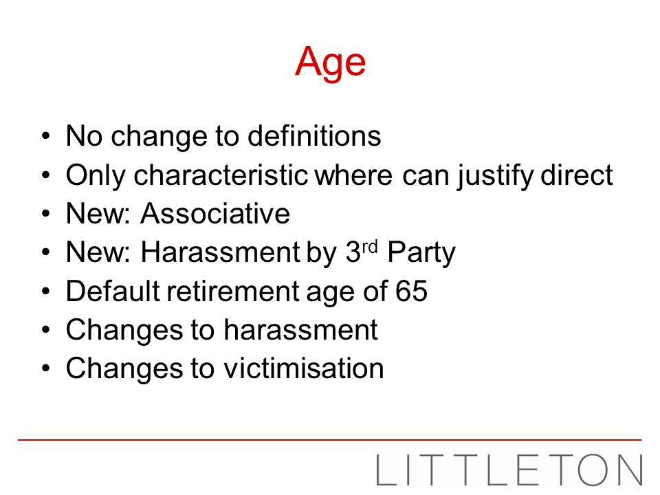 Age No change to definitions Only characteristic where can justify direct New: Associative New: Harassment by 3 rd Party Default retirement age of 65