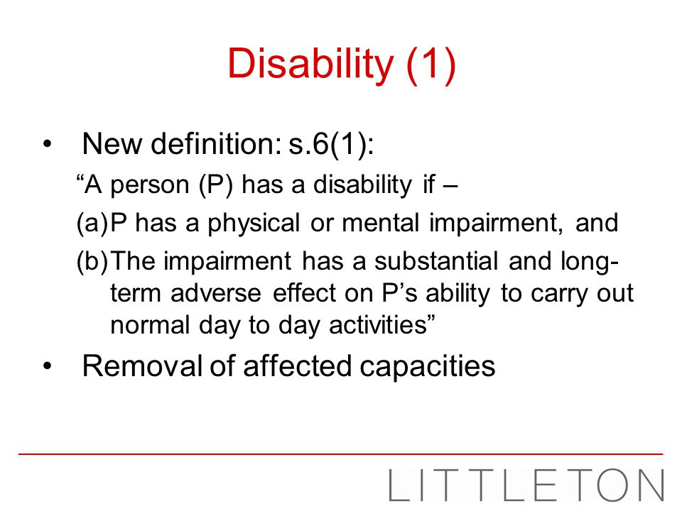 Disability (1) New definition: s.6(1): A person (P) has a disability if – (a)P has a physical or mental impairment, and (b)The impairment has a substa