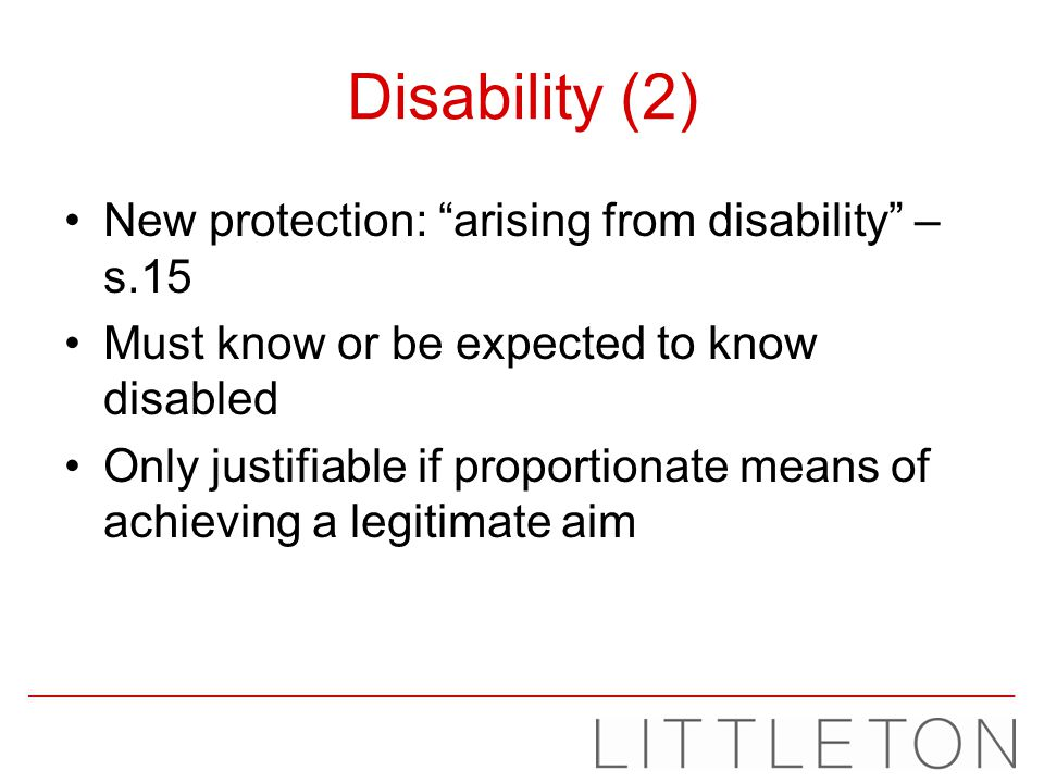 Disability (2) New protection: arising from disability – s.15 Must know or be expected to know disabled Only justifiable if proportionate means of ach