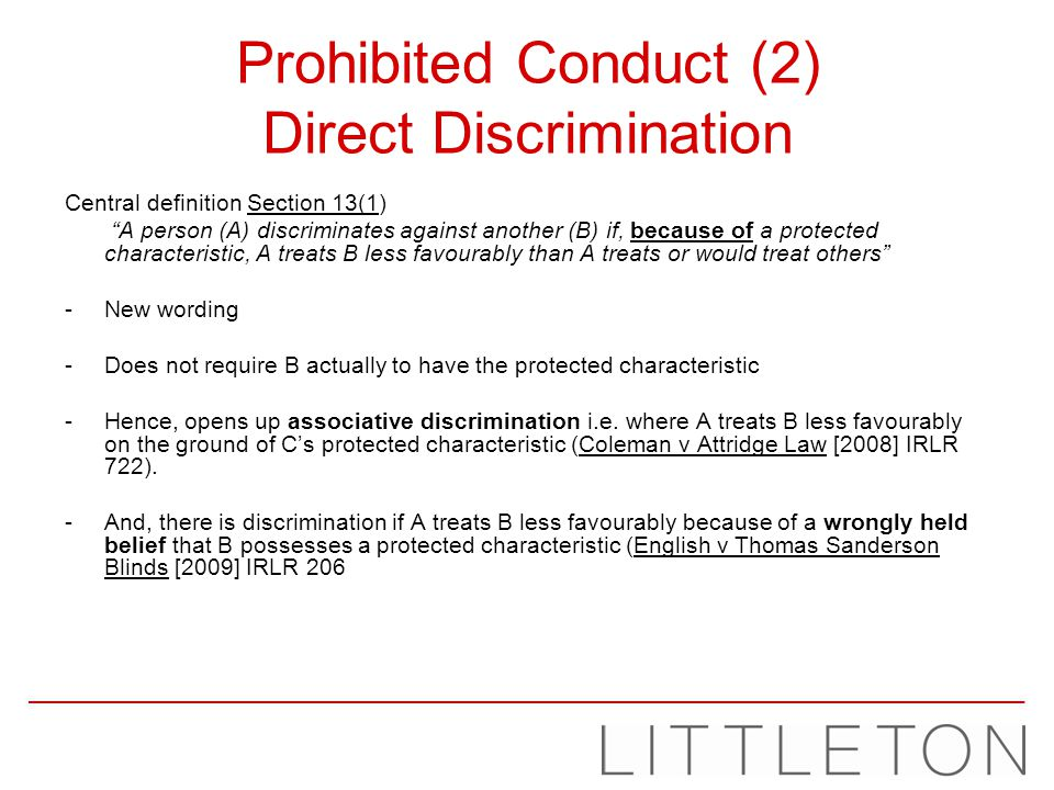Prohibited Conduct (2) Direct Discrimination Central definition Section 13(1) A person (A) discriminates against another (B) if, because of a protecte