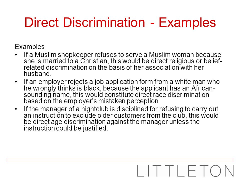 Direct Discrimination - Examples Examples If a Muslim shopkeeper refuses to serve a Muslim woman because she is married to a Christian, this would be