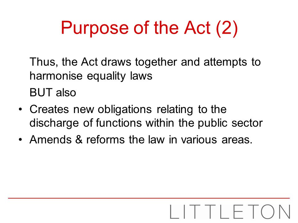 Purpose of the Act (2) Thus, the Act draws together and attempts to harmonise equality laws BUT also Creates new obligations relating to the discharge