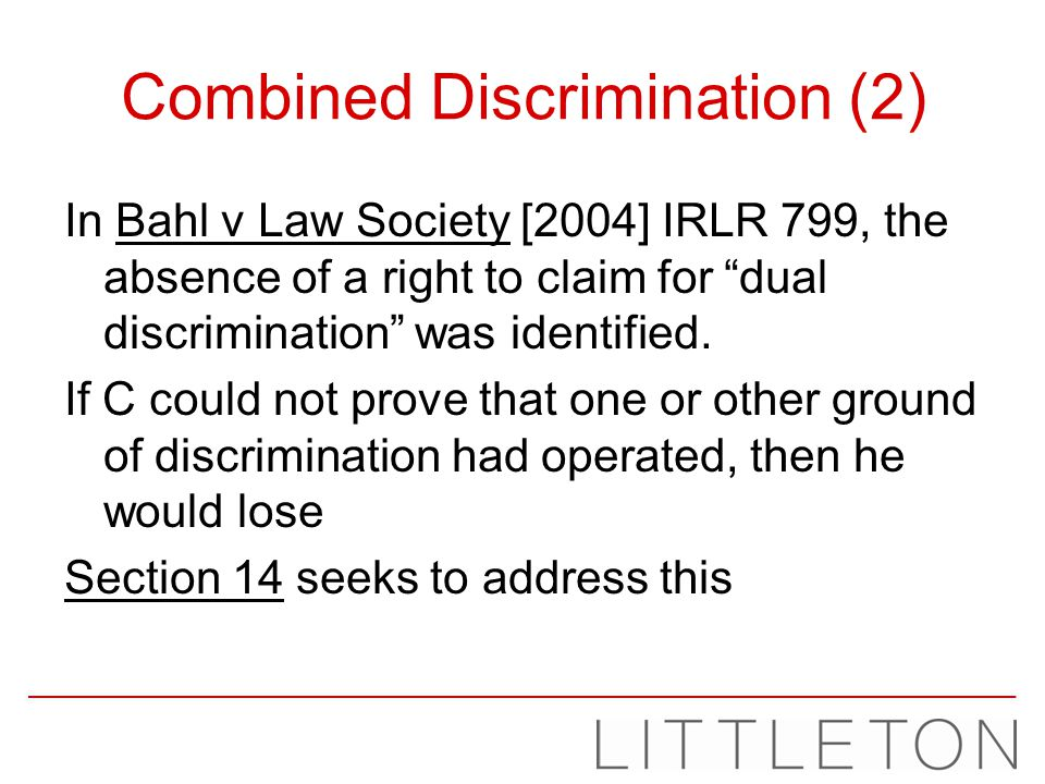 Combined Discrimination (2) In Bahl v Law Society [2004] IRLR 799, the absence of a right to claim for dual discrimination was identified. If C could