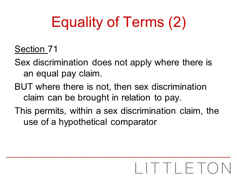 Equality of Terms (2) Section 71 Sex discrimination does not apply where there is an equal pay claim. BUT where there is not, then sex discrimination