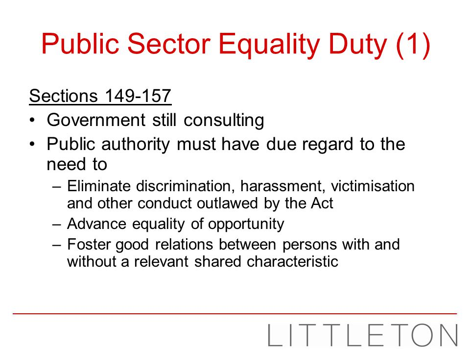 Public Sector Equality Duty (1) Sections 149-157 Government still consulting Public authority must have due regard to the need to –Eliminate discrimin