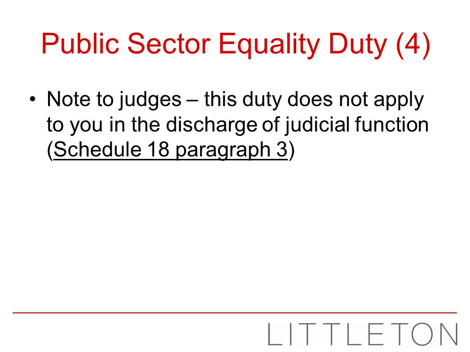 Public Sector Equality Duty (4) Note to judges – this duty does not apply to you in the discharge of judicial function (Schedule 18 paragraph 3)