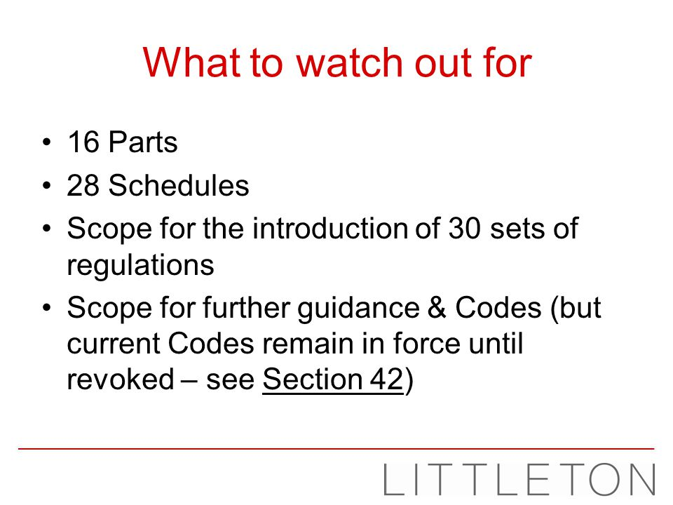 What to watch out for 16 Parts 28 Schedules Scope for the introduction of 30 sets of regulations Scope for further guidance & Codes (but current Codes