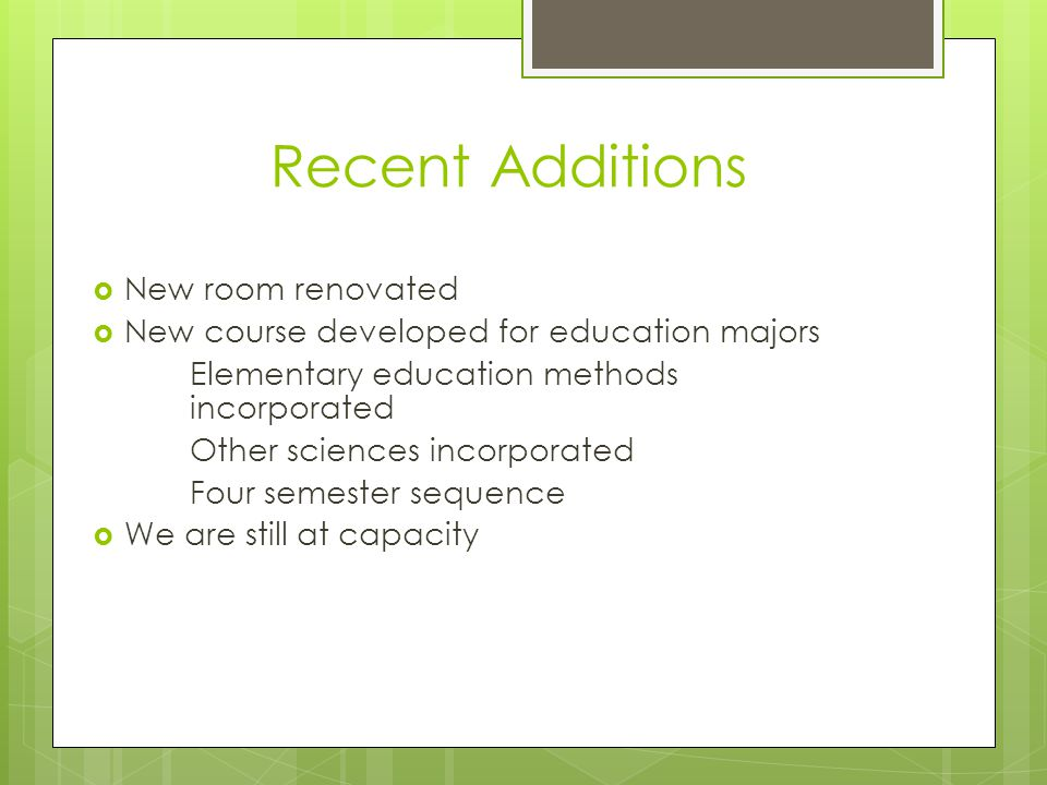 Recent Additions New room renovated New course developed for education majors Elementary education methods incorporated Other sciences incorporated Four semester sequence We are still at capacity