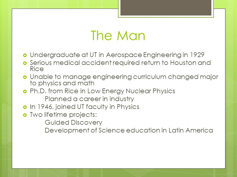 The Man Undergraduate at UT in Aerospace Engineering in 1929 Serious medical accident required return to Houston and Rice Unable to manage engineering curriculum changed major to physics and math Ph.D.