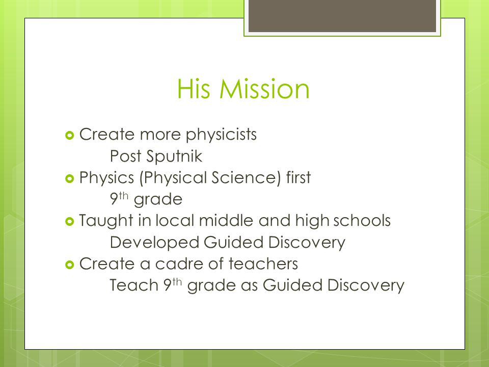 His Mission Create more physicists Post Sputnik Physics (Physical Science) first 9 th grade Taught in local middle and high schools Developed Guided Discovery Create a cadre of teachers Teach 9 th grade as Guided Discovery