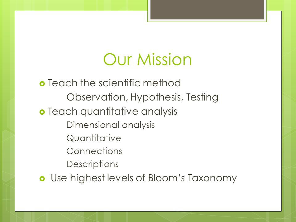Our Mission Teach the scientific method Observation, Hypothesis, Testing Teach quantitative analysis Dimensional analysis Quantitative Connections Descriptions Use highest levels of Blooms Taxonomy