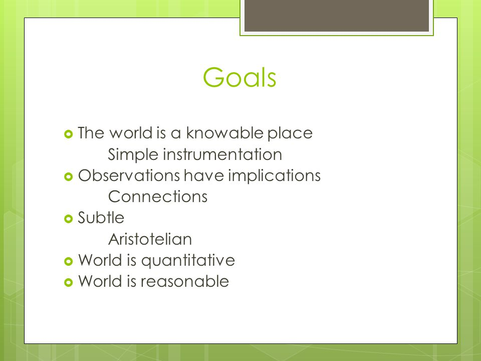 Goals The world is a knowable place Simple instrumentation Observations have implications Connections Subtle Aristotelian World is quantitative World is reasonable