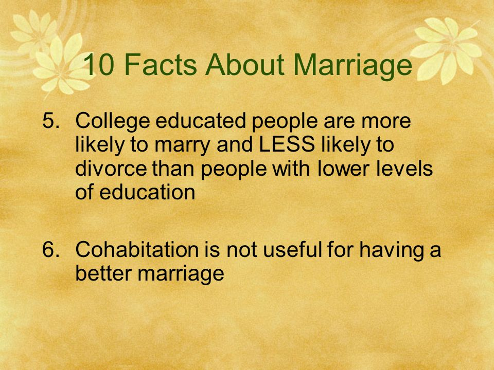 10 Facts About Marriage 5.College educated people are more likely to marry and LESS likely to divorce than people with lower levels of education 6.Cohabitation is not useful for having a better marriage