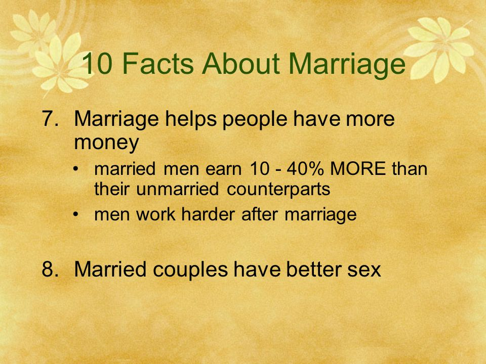 10 Facts About Marriage 7.Marriage helps people have more money married men earn 10 - 40% MORE than their unmarried counterparts men work harder after marriage 8.Married couples have better sex