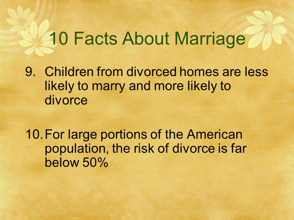 10 Facts About Marriage 9.Children from divorced homes are less likely to marry and more likely to divorce 10.For large portions of the American population, the risk of divorce is far below 50%