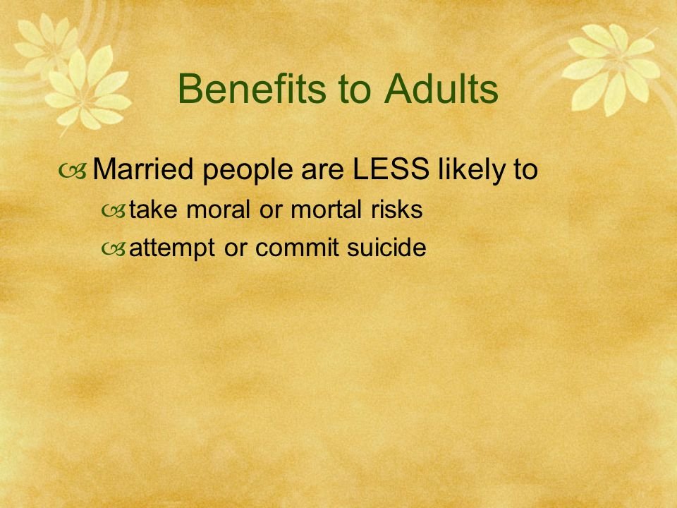 Benefits to Adults Married people are LESS likely to take moral or mortal risks attempt or commit suicide