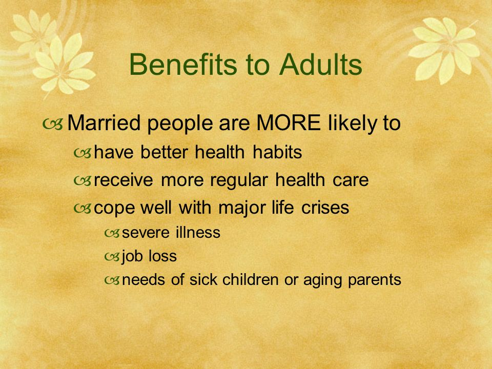 Benefits to Adults Married people are MORE likely to have better health habits receive more regular health care cope well with major life crises sever