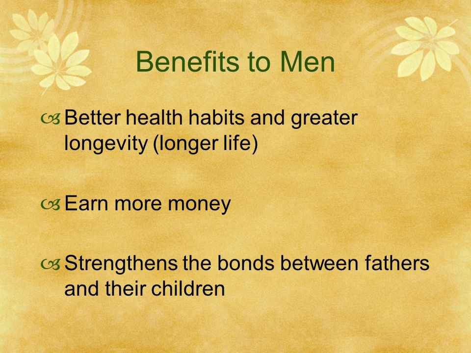 Benefits to Men Better health habits and greater longevity (longer life) Earn more money Strengthens the bonds between fathers and their children