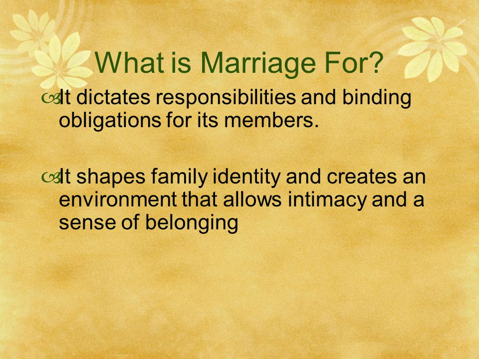What is Marriage For? It dictates responsibilities and binding obligations for its members. It shapes family identity and creates an environment that