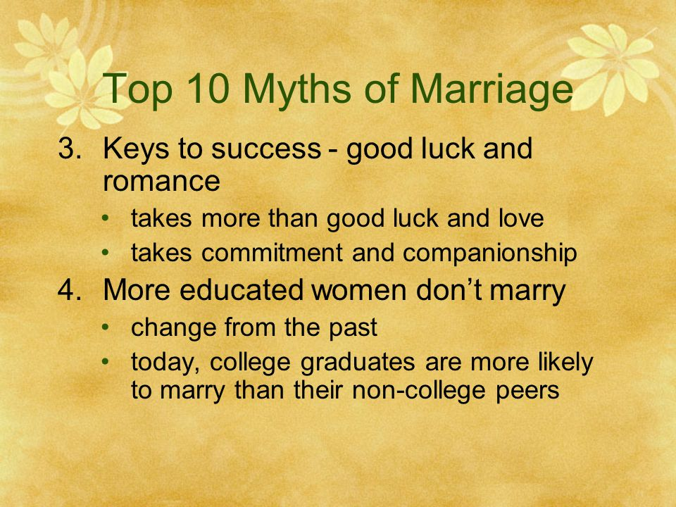 Top 10 Myths of Marriage 3.Keys to success - good luck and romance takes more than good luck and love takes commitment and companionship 4.More educated women dont marry change from the past today, college graduates are more likely to marry than their non-college peers
