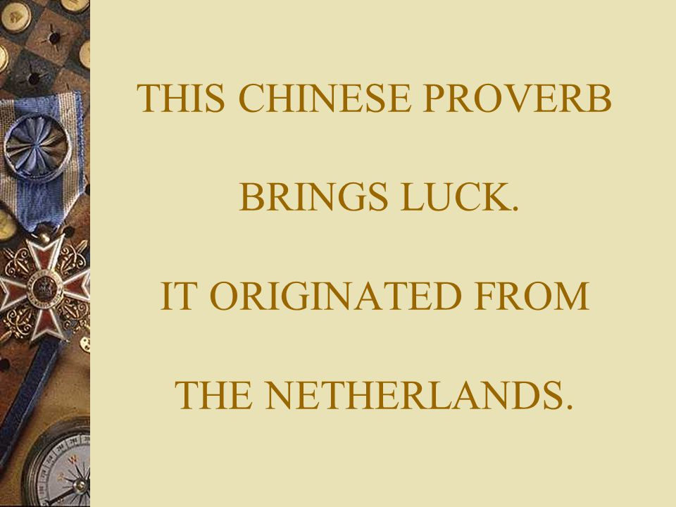 THIS CHINESE PROVERB BRINGS LUCK. IT ORIGINATED FROM THE NETHERLANDS.