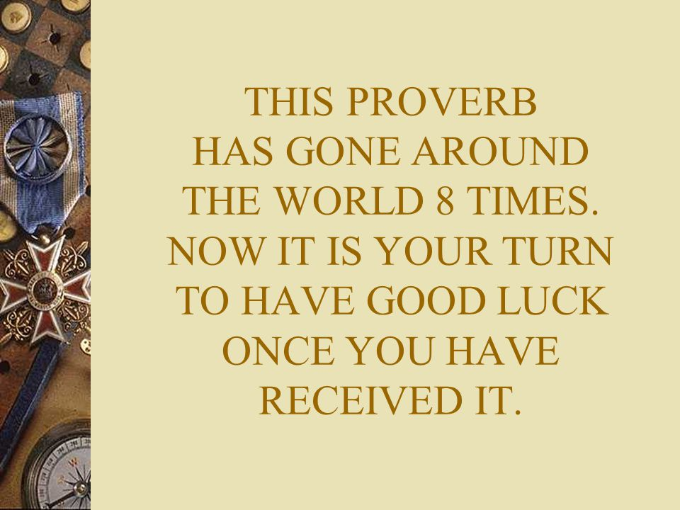 THIS PROVERB HAS GONE AROUND THE WORLD 8 TIMES. NOW IT IS YOUR TURN TO HAVE GOOD LUCK ONCE YOU HAVE RECEIVED IT.