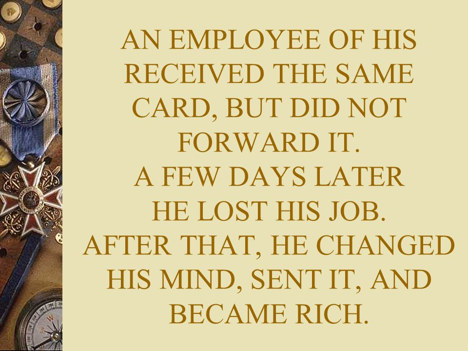 AN EMPLOYEE OF HIS RECEIVED THE SAME CARD, BUT DID NOT FORWARD IT. A FEW DAYS LATER HE LOST HIS JOB. AFTER THAT, HE CHANGED HIS MIND, SENT IT, AND BEC