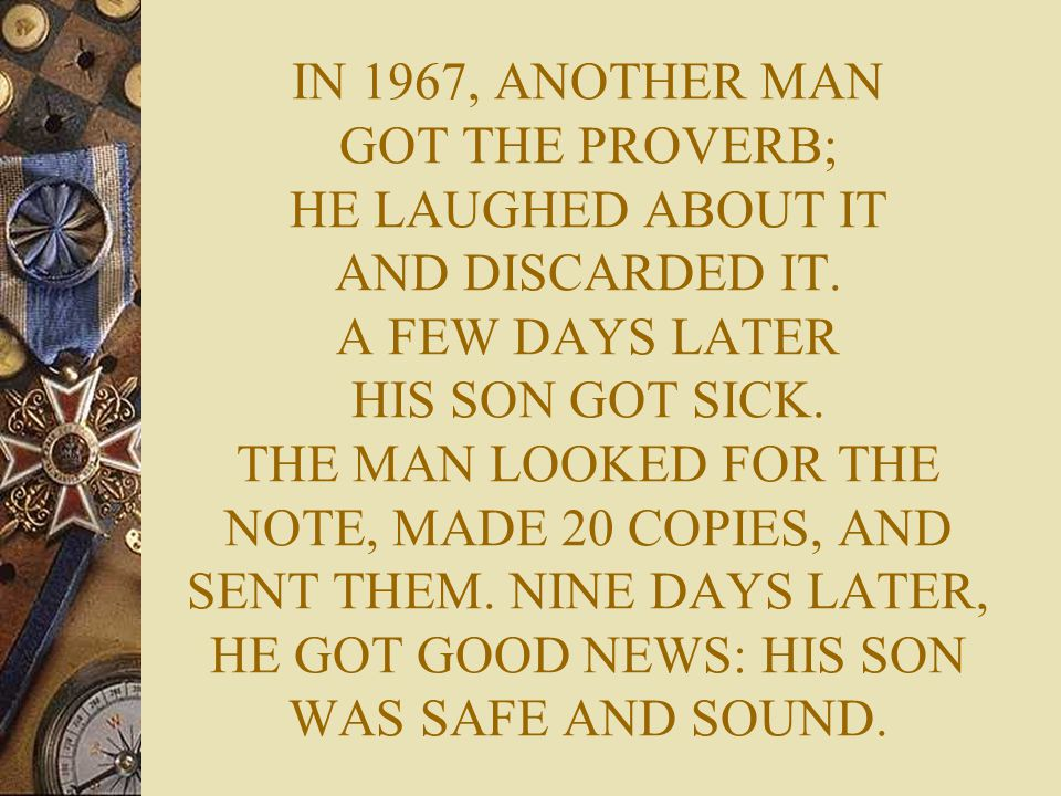 IN 1967, ANOTHER MAN GOT THE PROVERB; HE LAUGHED ABOUT IT AND DISCARDED IT. A FEW DAYS LATER HIS SON GOT SICK. THE MAN LOOKED FOR THE NOTE, MADE 20 CO