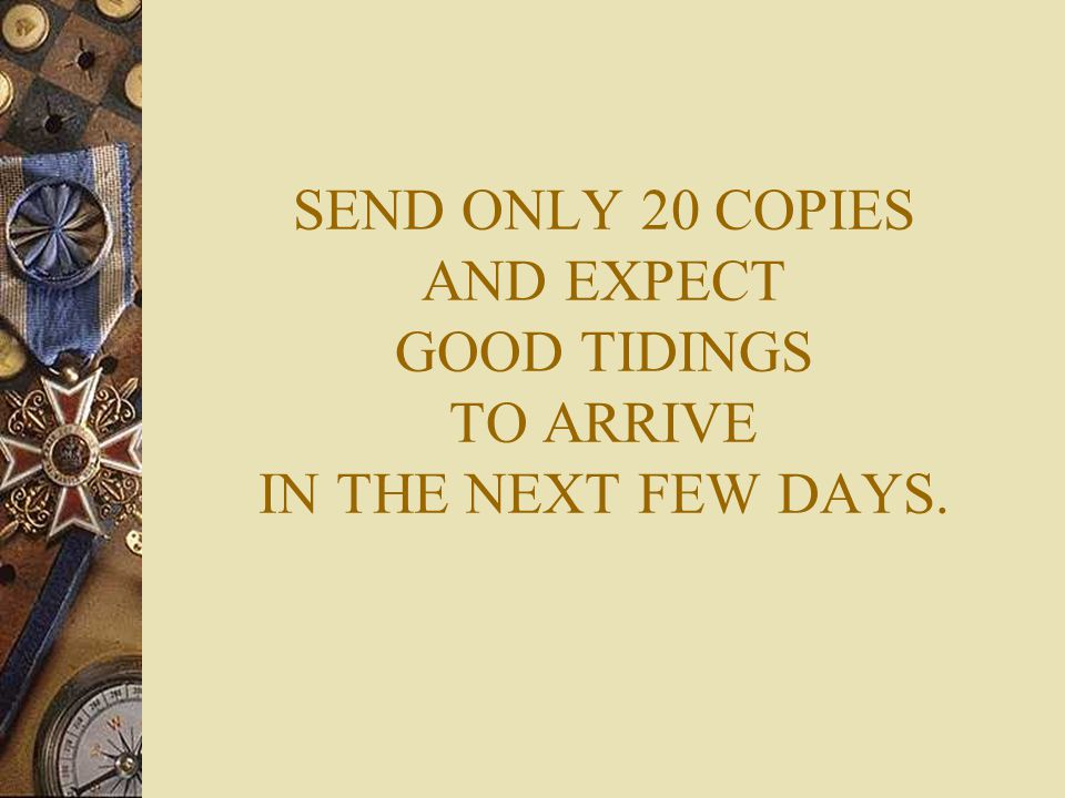 SEND ONLY 20 COPIES AND EXPECT GOOD TIDINGS TO ARRIVE IN THE NEXT FEW DAYS.