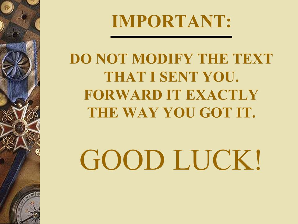IMPORTANT: DO NOT MODIFY THE TEXT THAT I SENT YOU. FORWARD IT EXACTLY THE WAY YOU GOT IT. GOOD LUCK!
