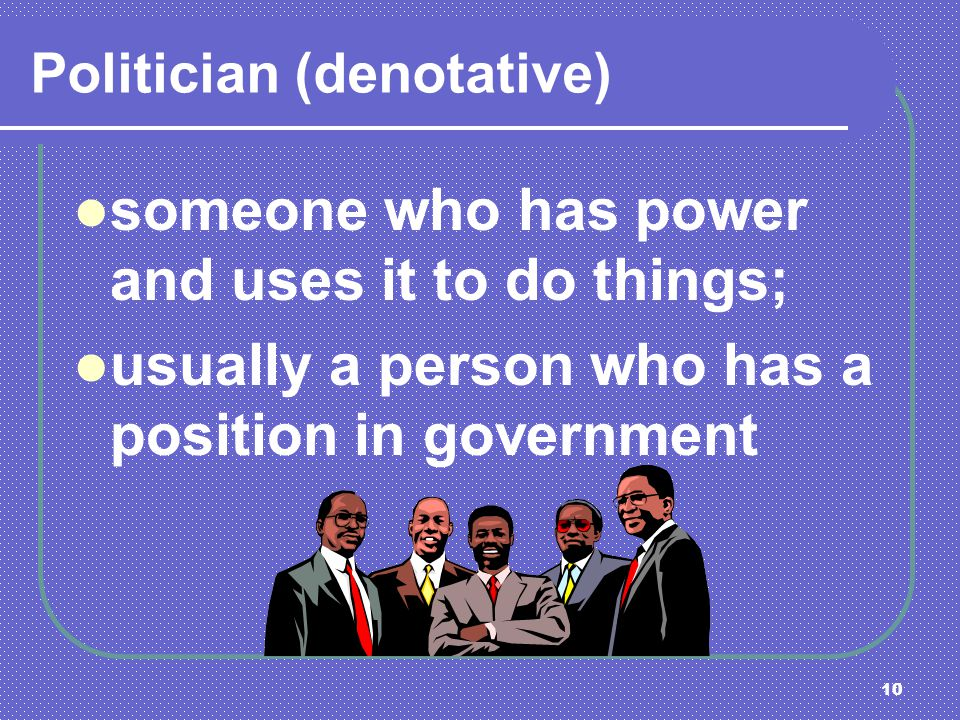 10 Politician (denotative) someone who has power and uses it to do things; usually a person who has a position in government