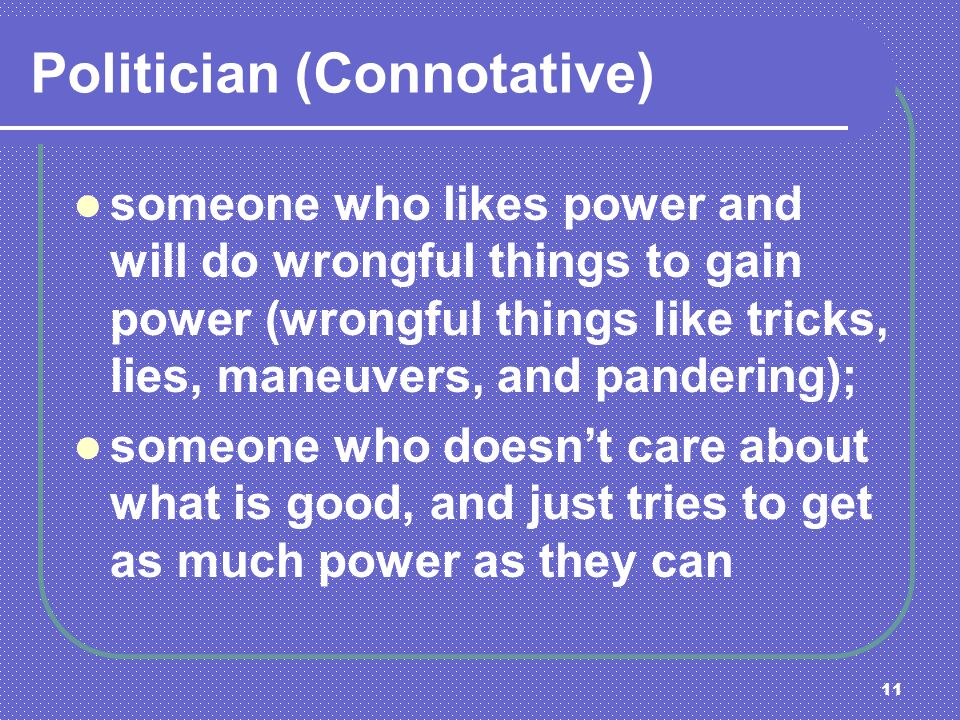11 Politician (Connotative) someone who likes power and will do wrongful things to gain power (wrongful things like tricks, lies, maneuvers, and pande
