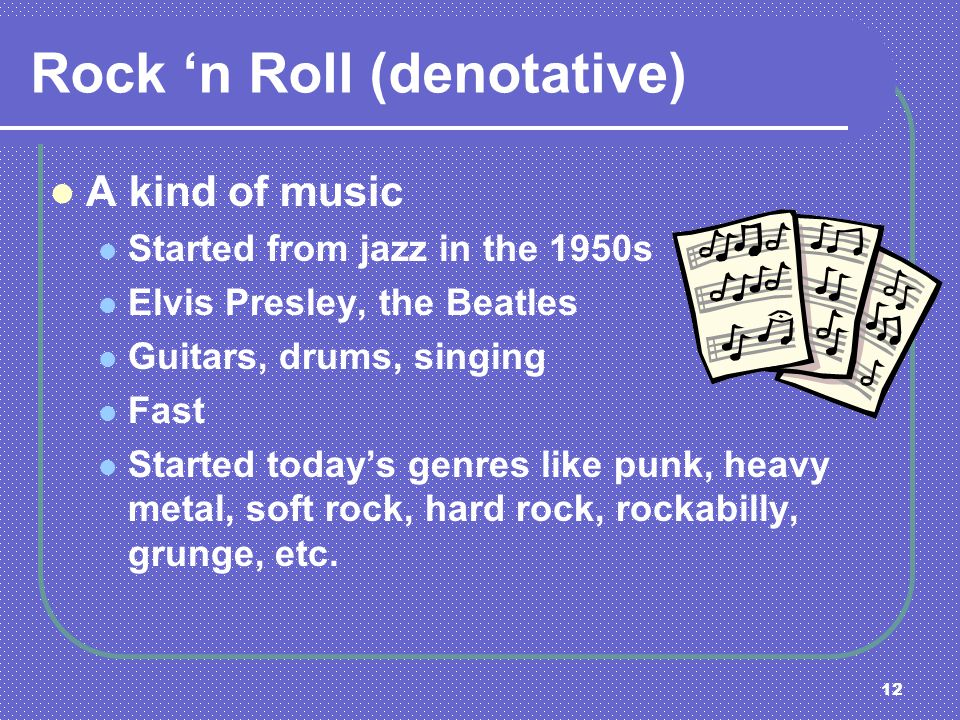 12 Rock n Roll (denotative) A kind of music Started from jazz in the 1950s Elvis Presley, the Beatles Guitars, drums, singing Fast Started todays genr