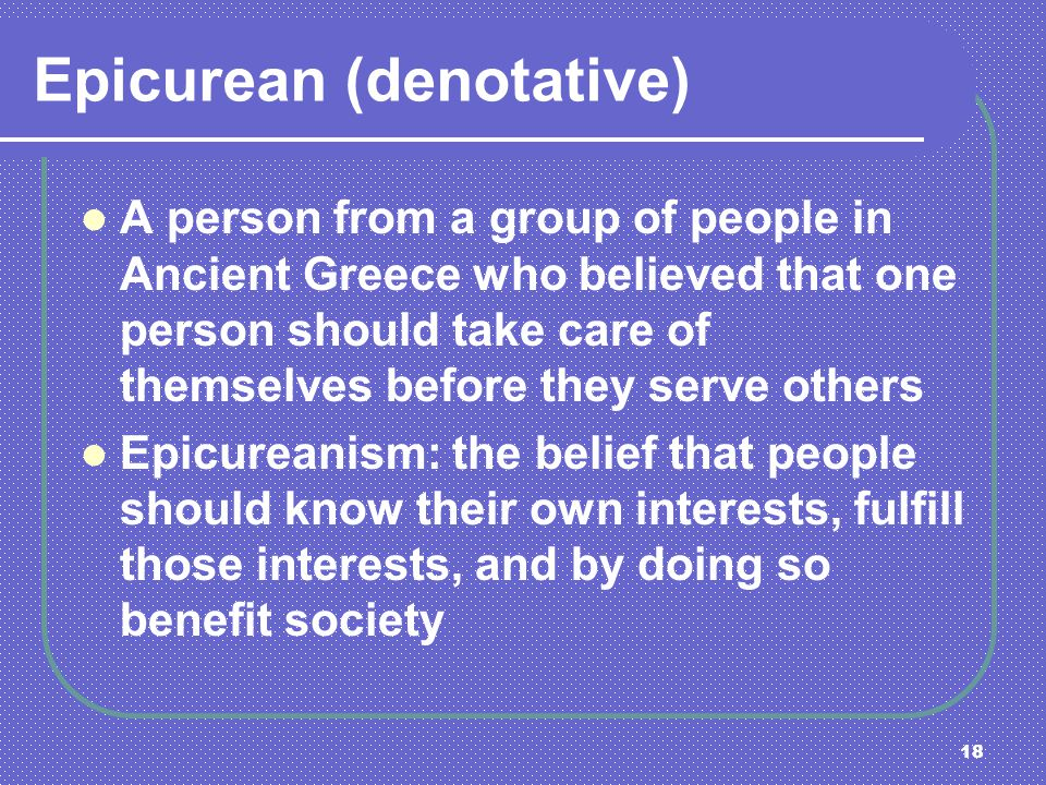 18 Epicurean (denotative) A person from a group of people in Ancient Greece who believed that one person should take care of themselves before they se