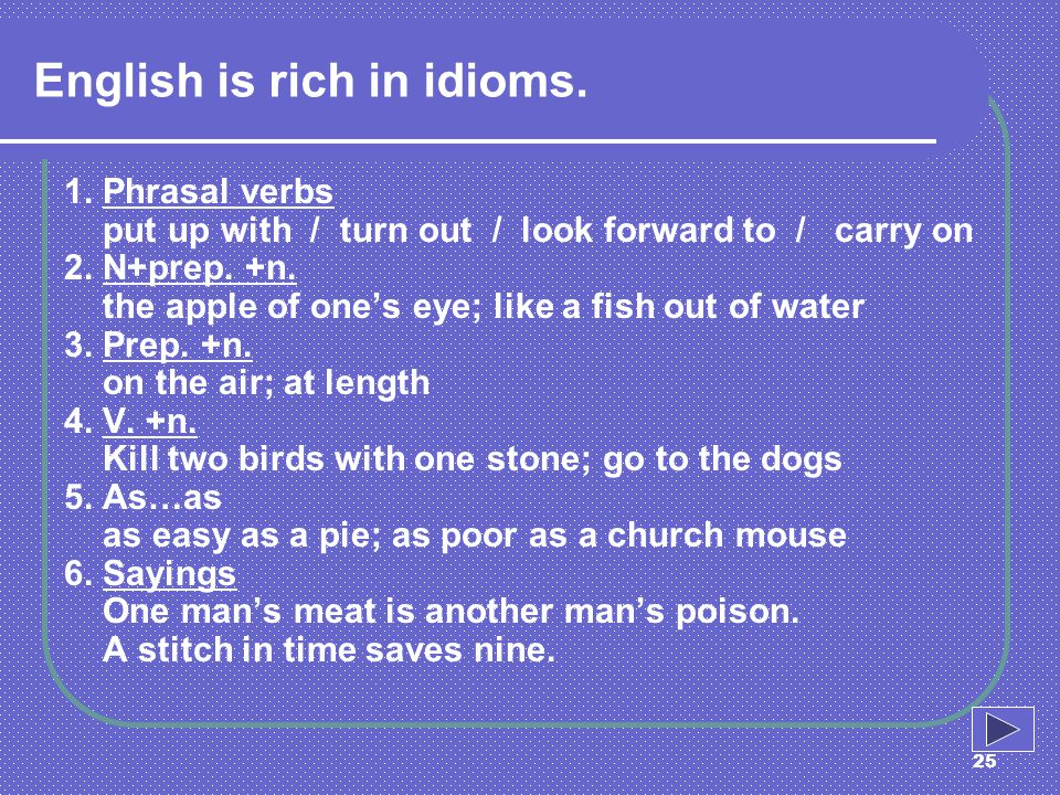 25 English is rich in idioms. 1. Phrasal verbs put up with / turn out / look forward to / carry on 2. N+prep. +n. the apple of ones eye; like a fish o