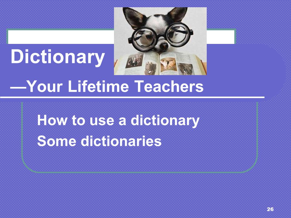 26 Dictionary Your Lifetime Teachers How to use a dictionary Some dictionaries