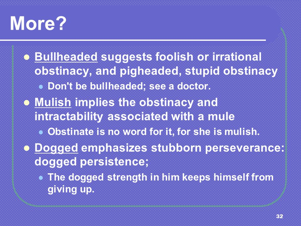 32 Bullheaded suggests foolish or irrational obstinacy, and pigheaded, stupid obstinacy Don't be bullheaded; see a doctor. Mulish implies the obstinac