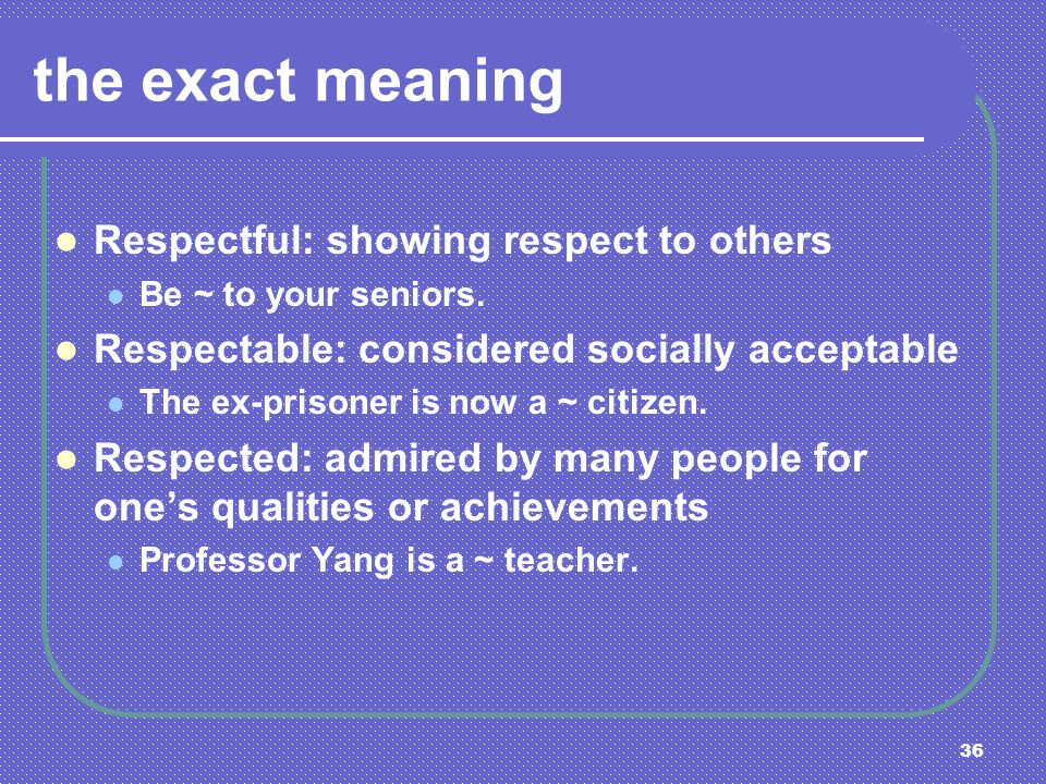 36 the exact meaning Respectful: showing respect to others Be ~ to your seniors. Respectable: considered socially acceptable The ex-prisoner is now a