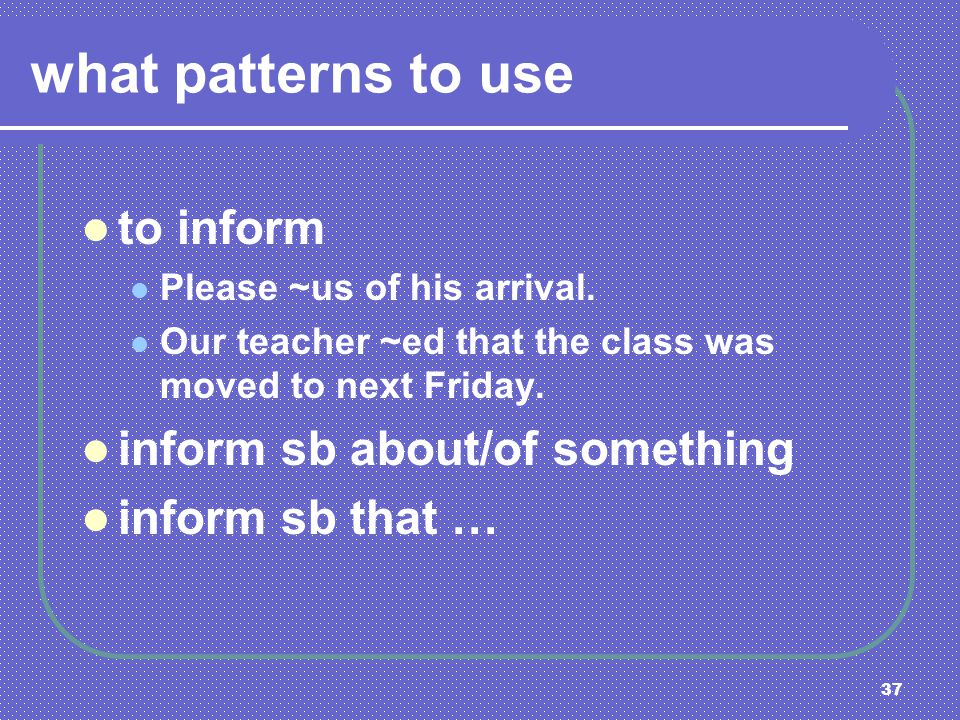 37 what patterns to use to inform Please ~us of his arrival. Our teacher ~ed that the class was moved to next Friday. inform sb about/of something inf