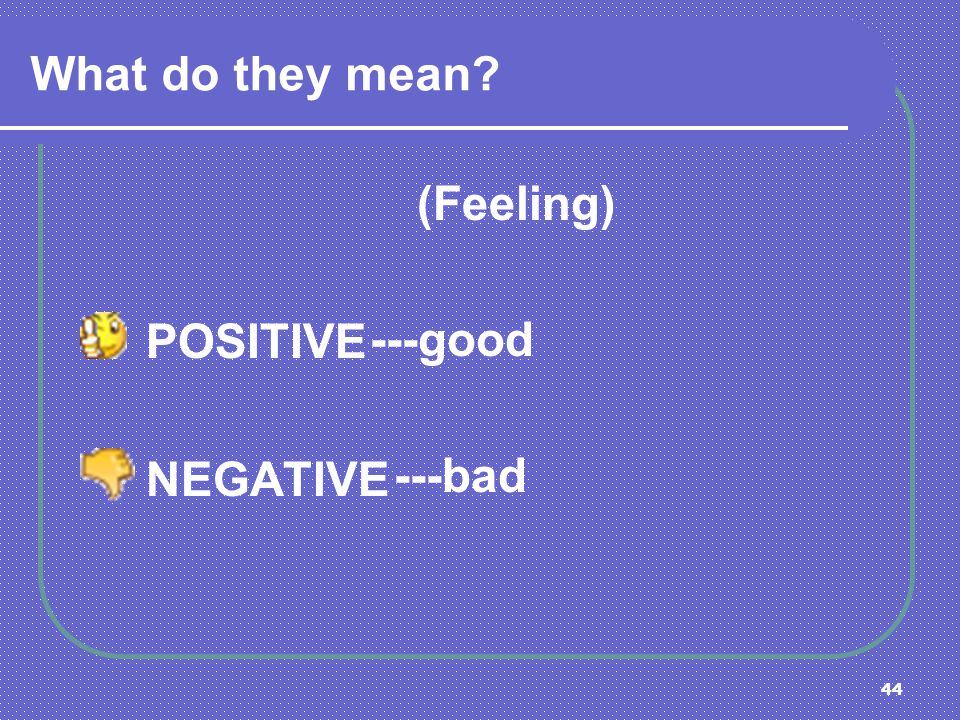 44 What do they mean? (Feeling) POSITIVE NEGATIVE ---good ---bad