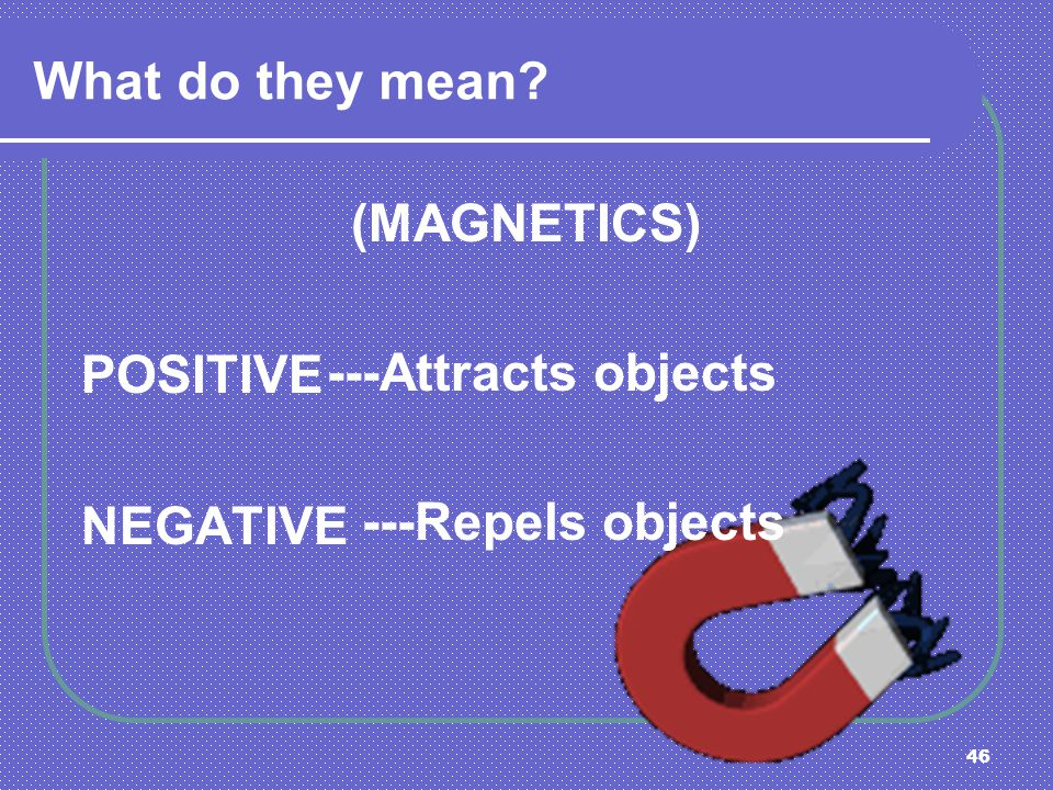 46 What do they mean? (MAGNETICS) POSITIVE NEGATIVE ---Attracts objects ---Repels objects