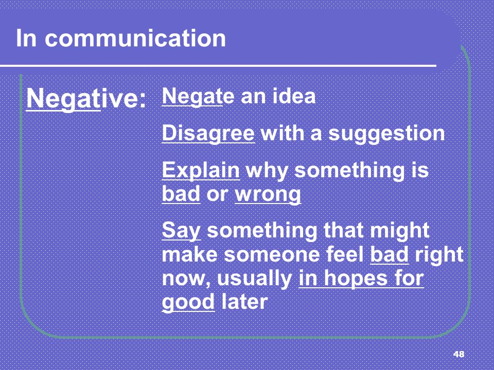 48 In communication Negative: Negate an idea Disagree with a suggestion Explain why something is bad or wrong Say something that might make someone fe